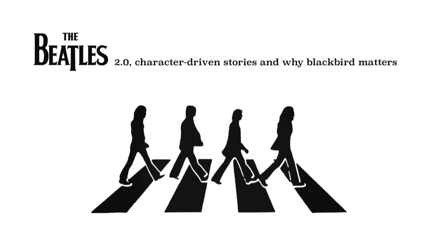 "Story Warriors #009:  The Beatles 2.0, Character-Driven Stories & Why ""Blackbird"" Matters"
